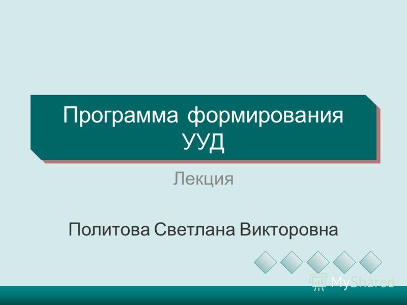 Программа формирования УУД Лекция Политова Светлана Викторовна