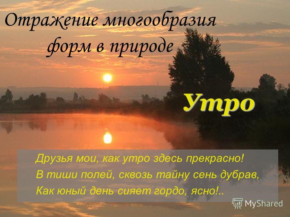 Друзья мои, как утро здесь прекрасно! В тиши полей, сквозь тайну сень дубрав, Как юный день сияет гордо, ясно!.. Отражение многообразия форм в природе Утро