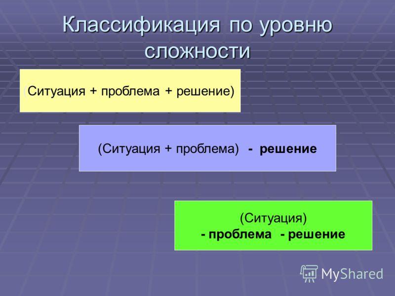 Классификация по уровню сложности (Ситуация + проблема + решение) (Ситуация + проблема) - решение (Ситуация) - проблема - решение