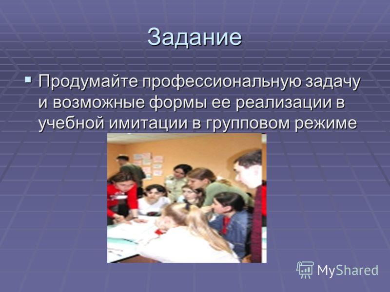 Задание Продумайте профессиональную задачу и возможные формы ее реализации в учебной имитации в групповом режиме Продумайте профессиональную задачу и возможные формы ее реализации в учебной имитации в групповом режиме