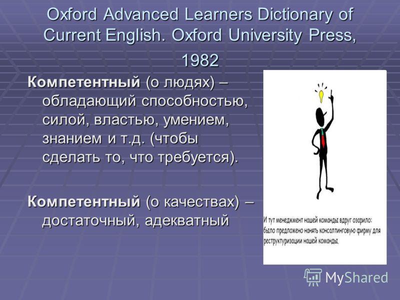 Oxford Advanced Learners Dictionary of Current English. Oxford University Press, 1982 Компетентный (о людях) – обладающий способностью, силой, властью, умением, знанием и т.д. (чтобы сделать то, что требуется). Компетентный (о качествах) – достаточны