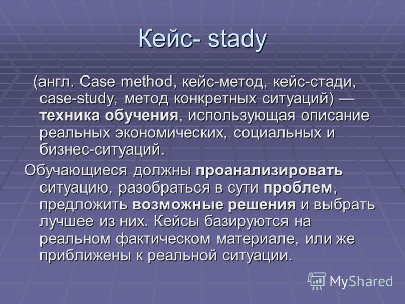 Кейс- stady (англ. Case method, кейс-метод, кейс-стади, case-study, метод конкретных ситуаций) техника обучения, использующая описание реальных экономических, социальных и бизнес-ситуаций. (англ. Case method, кейс-метод, кейс-стади, case-study, метод