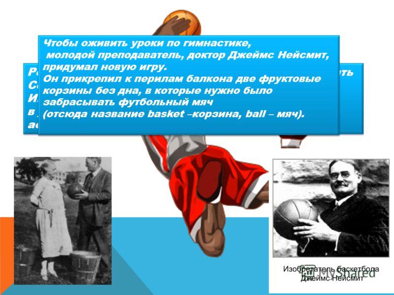 Родиной современного баскетбола принято считать Соединённые штаты Америки. Игра была придумана в декабре в 1891 года в учебном центре Христианской молодёжной ассоциации в Спрингфилде, штат Массачусетс. Родиной современного баскетбола принято считать