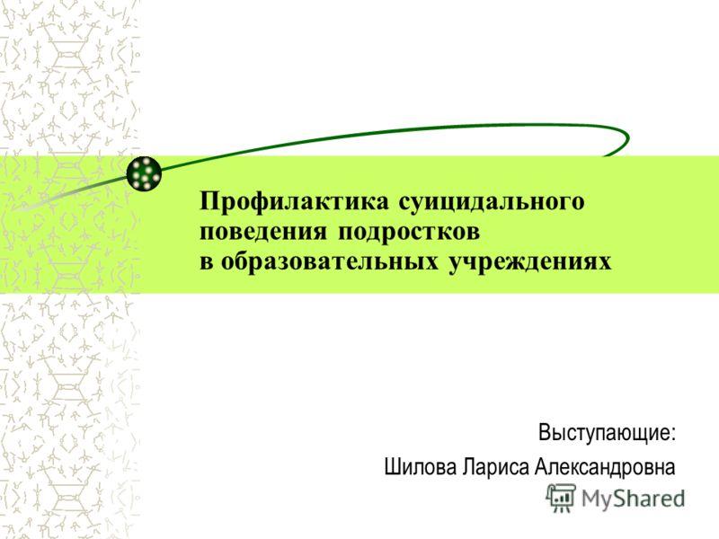 Профилактика суицидального поведения подростков в образовательных учреждениях Выступающие: Шилова Лариса Александровна