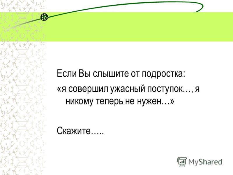 Если Вы слышите от подростка: «я совершил ужасный поступок…, я никому теперь не нужен…» Скажите…..