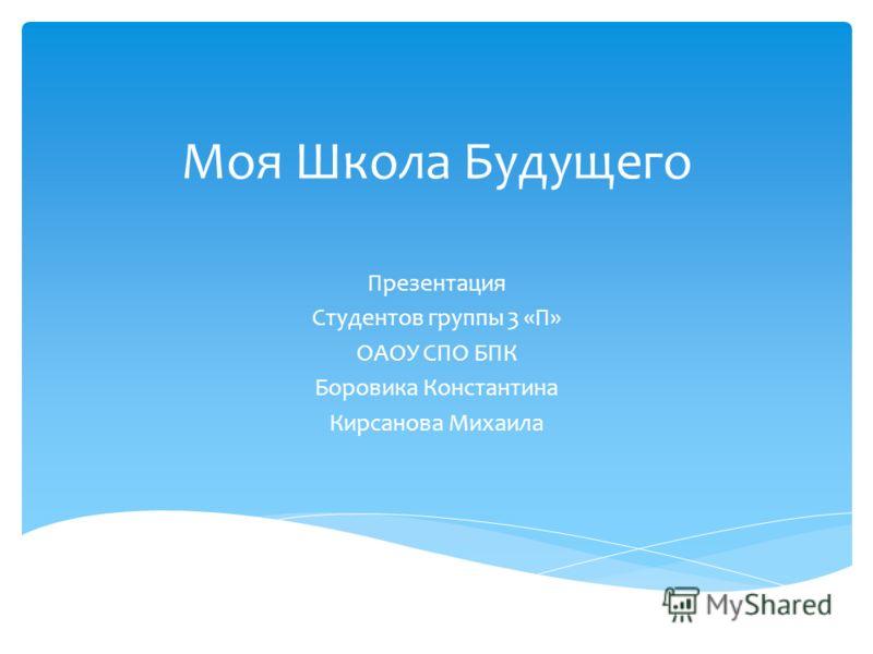 Моя Школа Будущего Презентация Студентов группы 3 «П» ОАОУ СПО БПК Боровика Константина Кирсанова Михаила