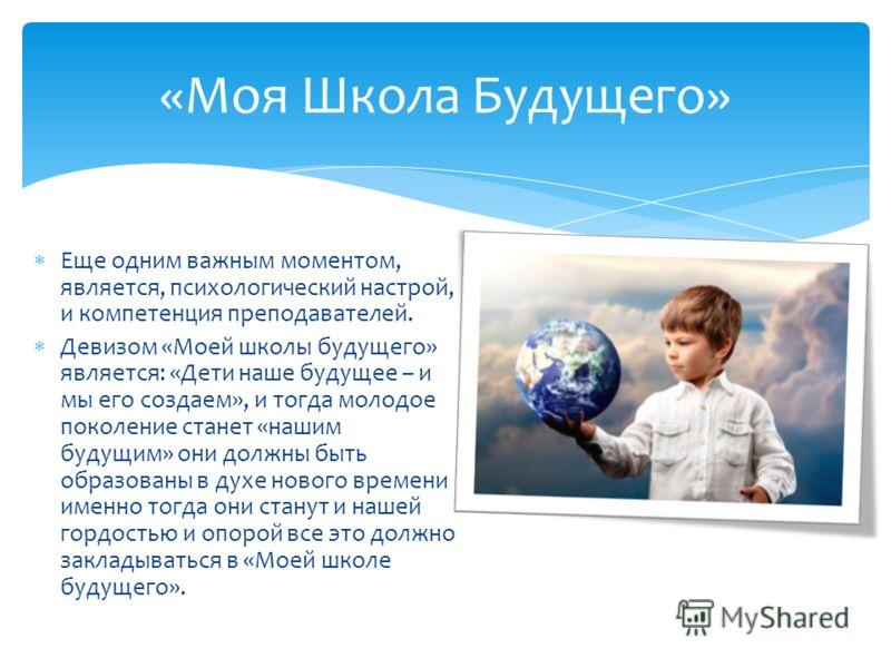 Еще одним важным моментом, является, психологический настрой, и компетенция преподавателей. Девизом «Моей школы будущего» является: «Дети наше будущее – и мы его создаем», и тогда молодое поколение станет «нашим будущим» они должны быть образованы в