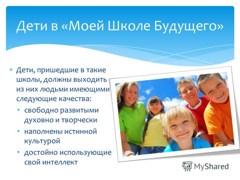 Дети, пришедшие в такие школы, должны выходить из них людьми имеющими следующие качества: свободно развитыми духовно и творчески наполнены истинной культурой достойно использующие свой интеллект Дети в «Моей Школе Будущего»
