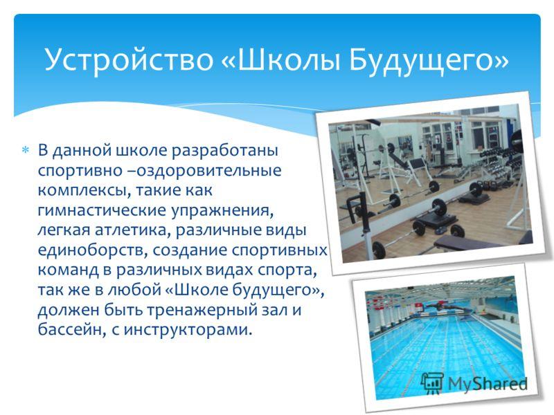 В данной школе разработаны спортивно –оздоровительные комплексы, такие как гимнастические упражнения, легкая атлетика, различные виды единоборств, создание спортивных команд в различных видах спорта, так же в любой «Школе будущего», должен быть трена