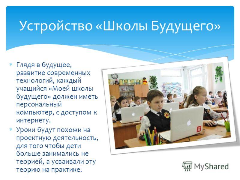 Глядя в будущее, развитие современных технологий, каждый учащийся «Моей школы будущего» должен иметь персональный компьютер, с доступом к интернету. Уроки будут похожи на проектную деятельность, для того чтобы дети больше занимались не теорией, а усв