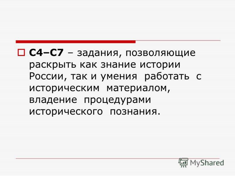 С4–С7 – задания, позволяющие раскрыть как знание истории России, так и умения работать с историческим материалом, владение процедурами исторического познания.