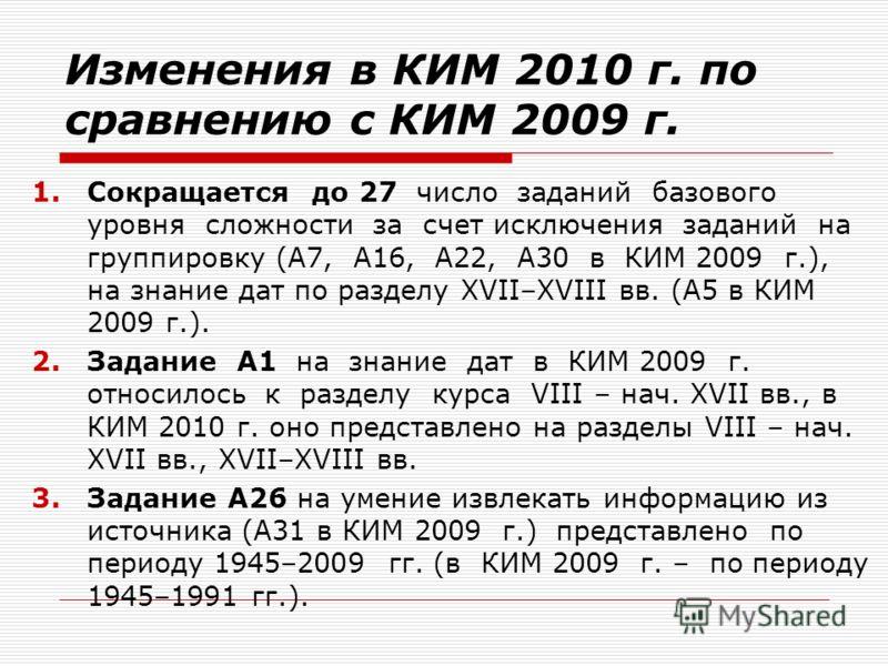 Изменения в КИМ 2010 г. по сравнению с КИМ 2009 г. 1.Сокращается до 27 число заданий базового уровня сложности за счет исключения заданий на группировку (А7, А16, А22, А30 в КИМ 2009 г.), на знание дат по разделу XVII–XVIII вв. (А5 в КИМ 2009 г.). 2.