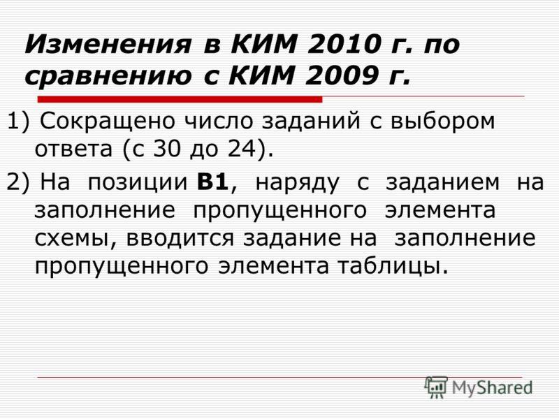 Изменения в КИМ 2010 г. по сравнению с КИМ 2009 г. 1) Сокращено число заданий с выбором ответа (с 30 до 24). 2) На позиции В1, наряду с заданием на заполнение пропущенного элемента схемы, вводится задание на заполнение пропущенного элемента таблицы.