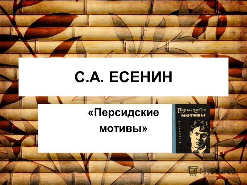 С.А. ЕСЕНИН «Персидские мотивы»