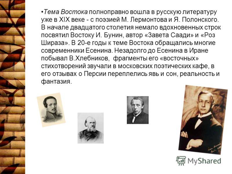 Тема Востока полноправно вошла в русскую литературу уже в XIX веке - с поэзией М. Лермонтова и Я. Полонского. В начале двадцатого столетия немало вдохновенных строк посвятил Востоку И. Бунин, автор «3авета Саади» и «Роз Шираза». В 20-е годы к теме Во