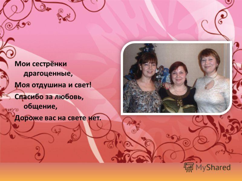 Мои сестрёнки драгоценные, Моя отдушина и свет! Спасибо за любовь, общение, Дороже вас на свете нет.