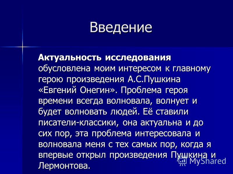 Введение Актуальность исследования обусловлена моим интересом к главному герою произведения А.С.Пушкина «Евгений Онегин». Проблема героя времени всегда волновала, волнует и будет волновать людей. Её ставили писатели-классики, она актуальна и до сих п