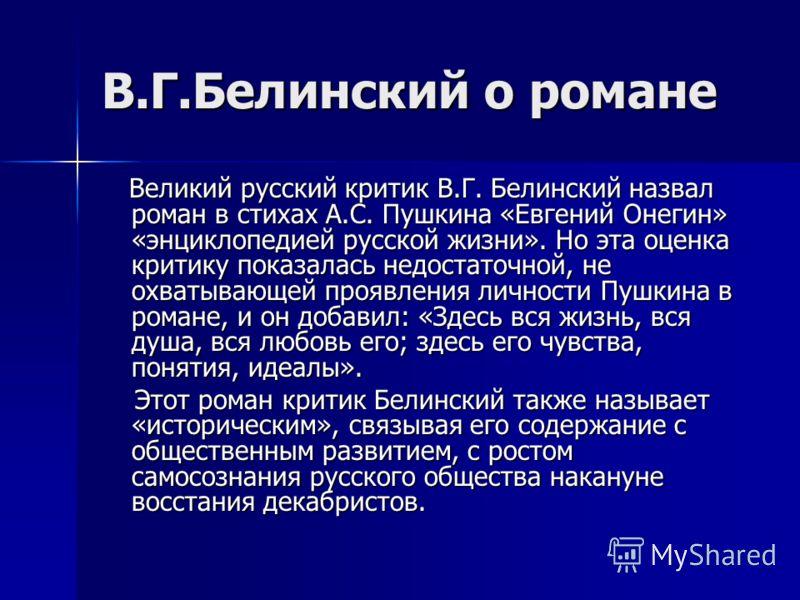 В.Г.Белинский о романе Великий русский критик В.Г. Белинский назвал роман в стихах А.С. Пушкина «Евгений Онегин» «энциклопедией русской жизни». Но эта оценка критику показалась недостаточной, не охватывающей проявления личности Пушкина в романе, и он