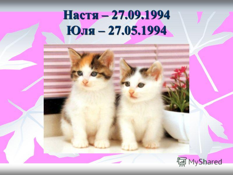 Настя – 27.09.1994 Юля – 27.05.1994
