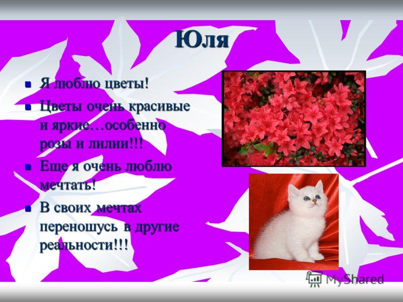 Юля Я люблю цветы! Я люблю цветы! Цветы очень красивые и яркие…особенно розы и лилии!!! Цветы очень красивые и яркие…особенно розы и лилии!!! Еще я очень люблю мечтать! Еще я очень люблю мечтать! В своих мечтах переношусь в другие реальности!!! В сво
