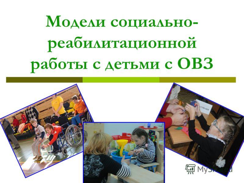 1 Модели социально- реабилитационной работы с детьми с ОВЗ