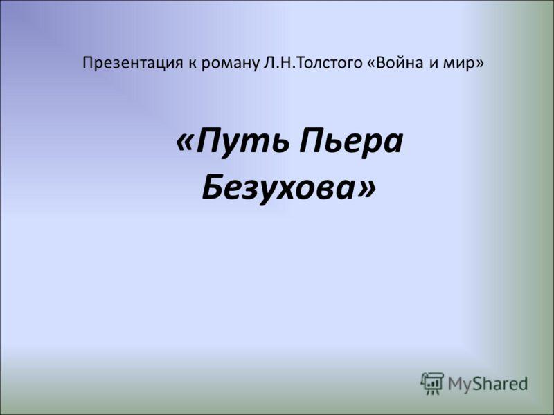 Презентация к роману Л.Н.Толстого «Война и мир» «Путь Пьера Безухова»