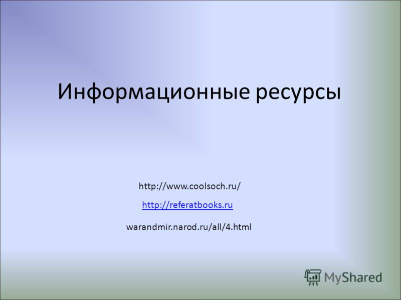 Информационные ресурсы http://www.coolsoch.ru/ http://referatbooks.ru warandmir.narod.ru/all/4.html