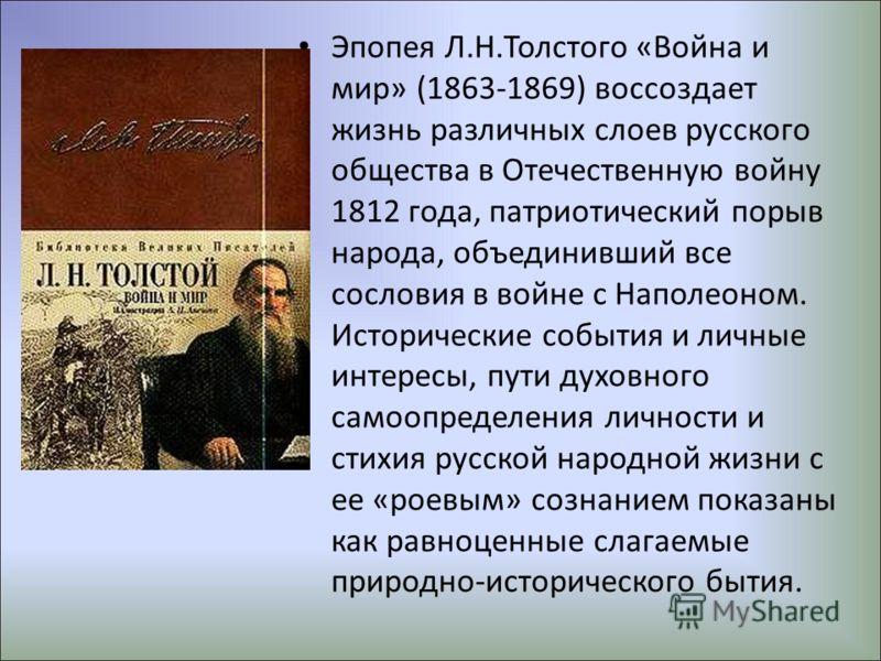 Эпопея Л.Н.Толстого «Война и мир» (1863-1869) воссоздает жизнь различных слоев русского общества в Отечественную войну 1812 года, патриотический порыв народа, объединивший все сословия в войне с Наполеоном. Исторические события и личные интересы, пут