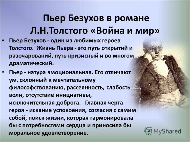 Пьер Безухов - один из любимых героев Толстого. Жизнь Пьера - это путь открытий и разочарований, путь кризисный и во многом драматический. Пьер - натура эмоциональная. Его отличают ум, склонный к мечтательному философствованию, рассеянность, слабость