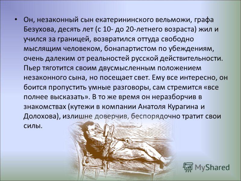 Он, незаконный сын екатерининского вельможи, графа Безухова, десять лет (с 10- до 20-летнего возраста) жил и учился за границей, возвратился оттуда свободно мыслящим человеком, бонапартистом по убеждениям, очень далеким от реальностей русской действи