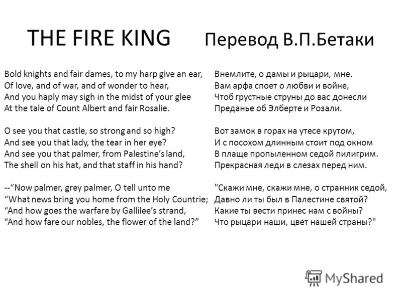 THE FIRE KING Перевод В.П.Бетаки Bold knights and fair dames, to my harp give an ear, Of love, and of war, and of wonder to hear, And you haply may sigh in the midst of your glee At the tale of Count Albert and fair Rosalie. O see you that castle, so