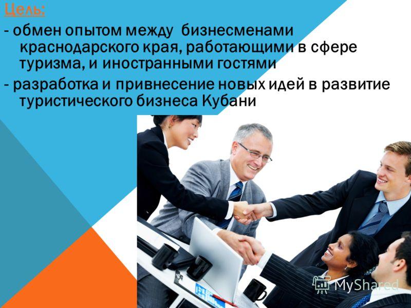 Цель: - обмен опытом между бизнесменами краснодарского края, работающими в сфере туризма, и иностранными гостями - разработка и привнесение новых идей в развитие туристического бизнеса Кубани