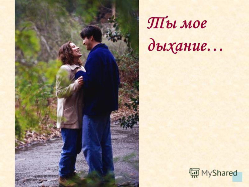 Ты мое дыхание…