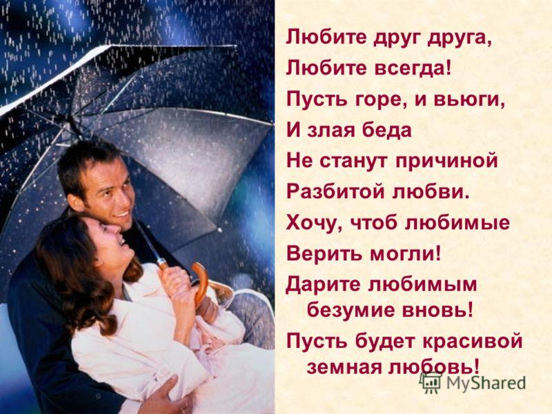Любите друг друга, Любите всегда! Пусть горе, и вьюги, И злая беда Не станут причиной Разбитой любви. Хочу, чтоб любимые Верить могли! Дарите любимым безумие вновь! Пусть будет красивой земная любовь!