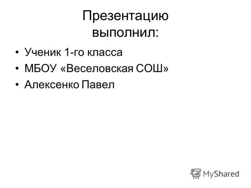 Презентацию выполнил: Ученик 1-го класса МБОУ «Веселовская СОШ» Алексенко Павел