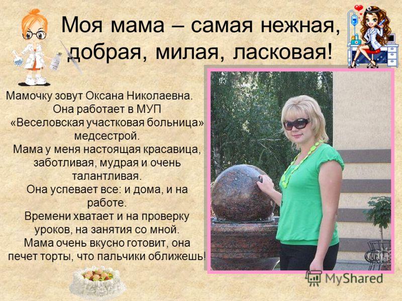 Моя мама – самая нежная, добрая, милая, ласковая! Мамочку зовут Оксана Николаевна. Она работает в МУП «Веселовская участковая больница» медсестрой. Мама у меня настоящая красавица, заботливая, мудрая и очень талантливая. Она успевает все: и дома, и н