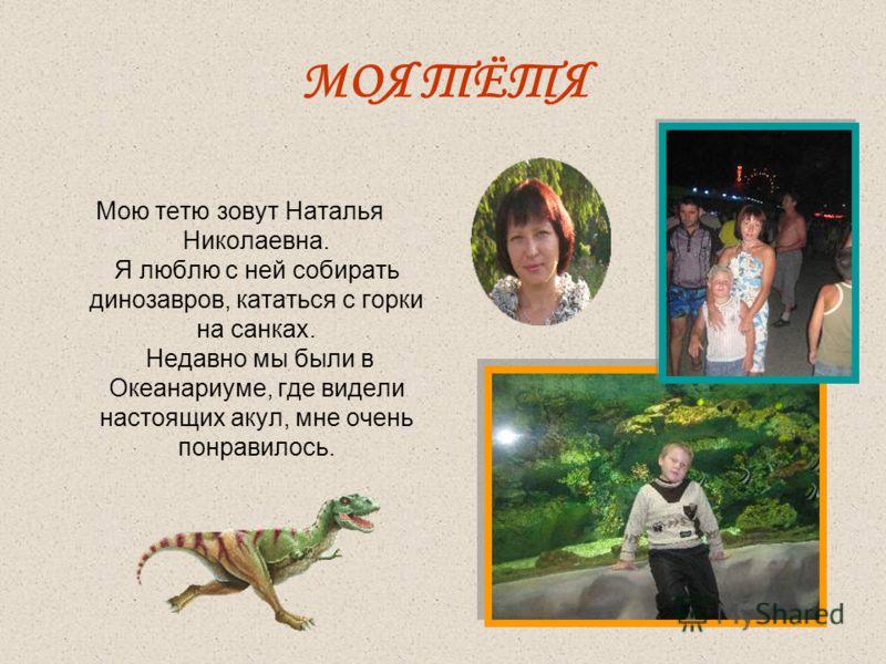 МОЯ ТЁТЯ Мою тетю зовут Наталья Николаевна. Я люблю с ней собирать динозавров, кататься с горки на санках. Недавно мы были в Океанариуме, где видели настоящих акул, мне очень понравилось.