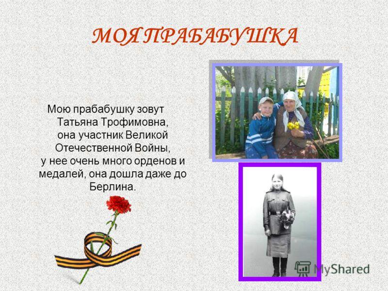 МОЯ ПРАБАБУШКА Мою прабабушку зовут Татьяна Трофимовна, она участник Великой Отечественной Войны, у нее очень много орденов и медалей, она дошла даже до Берлина.