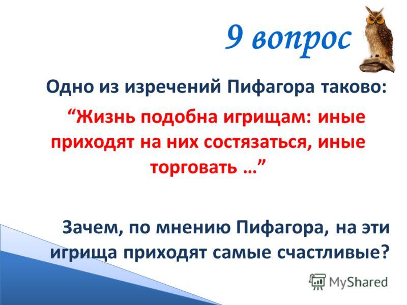 9 вопрос Одно из изречений Пифагора таково: Жизнь подобна игрищам: иные приходят на них состязаться, иные торговать … Зачем, по мнению Пифагора, на эти игрища приходят самые счастливые?
