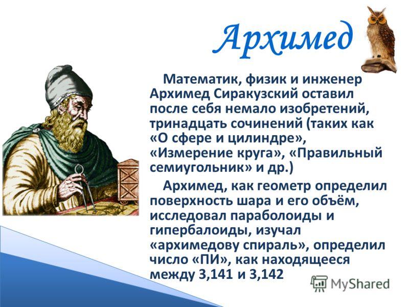 Архимед Математик, физик и инженер Архимед Сиракузский оставил после себя немало изобретений, тринадцать сочинений (таких как «О сфере и цилиндре», «Измерение круга», «Правильный семиугольник» и др.) Архимед, как геометр определил поверхность шара и