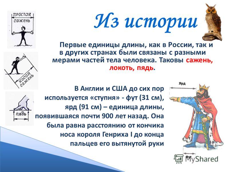 Из истории Первые единицы длины, как в России, так и в других странах были связаны с разными мерами частей тела человека. Таковы сажень, локоть, пядь. В Англии и США до сих пор используется «ступня» - фут (31 см), ярд (91 см) – единица длины, появивш