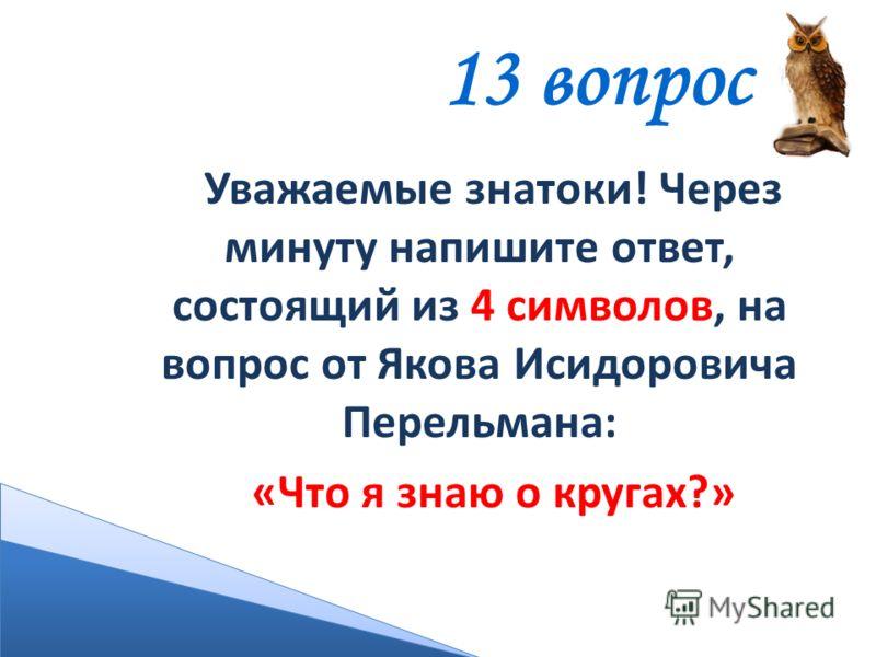 13 вопрос Уважаемые знатоки! Через минуту напишите ответ, состоящий из 4 символов, на вопрос от Якова Исидоровича Перельмана: «Что я знаю о кругах?»