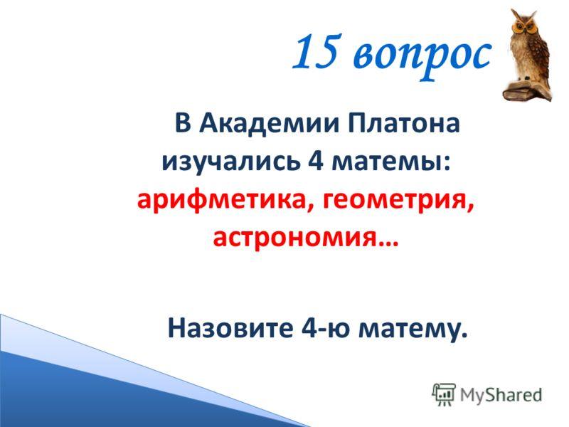 В Академии Платона изучались 4 матемы: арифметика, геометрия, астрономия… Назовите 4-ю матему. 15 вопрос