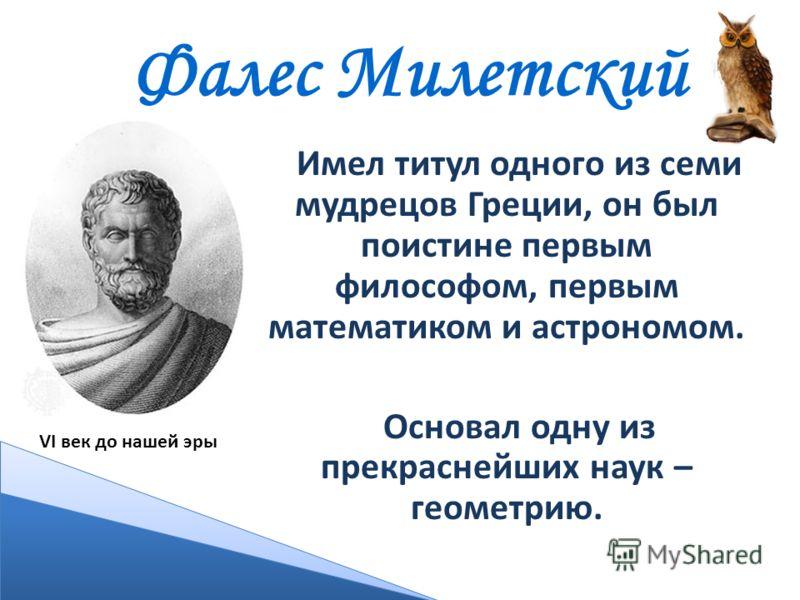 Фалес Милетский Имел титул одного из семи мудрецов Греции, он был поистине первым философом, первым математиком и астрономом. Основал одну из прекраснейших наук – геометрию. VI век до нашей эры
