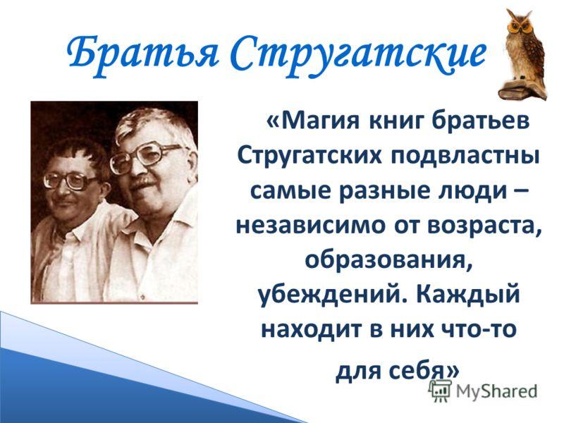 Братья Стругатские «Магия книг братьев Стругатских подвластны самые разные люди – независимо от возраста, образования, убеждений. Каждый находит в них что-то для себя»