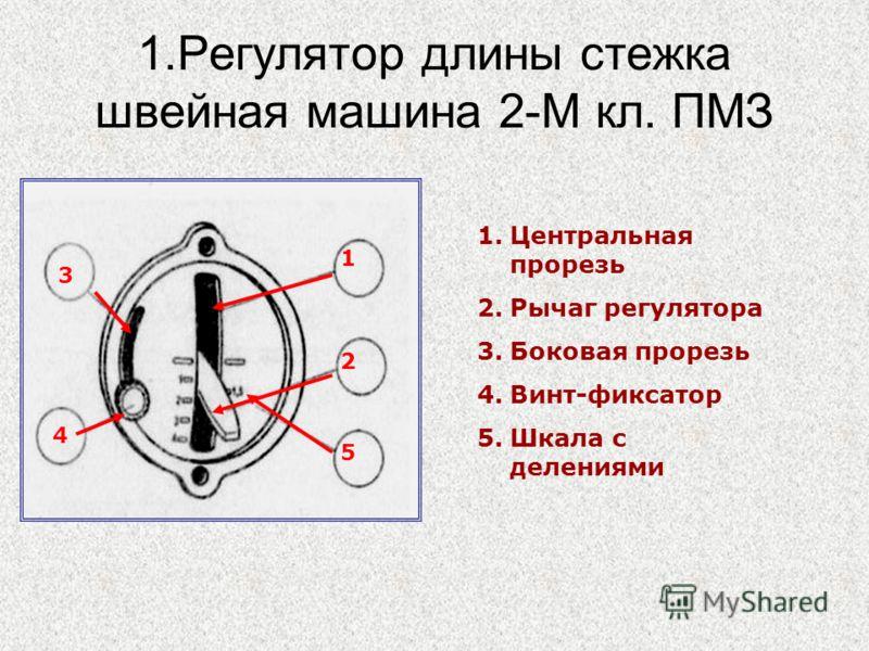 1.Регулятор длины стежка швейная машина 2-М кл. ПМЗ 1.Центральная прорезь 2.Рычаг регулятора 3.Боковая прорезь 4.Винт-фиксатор 5.Шкала с делениями 1 2 5 4 2 3