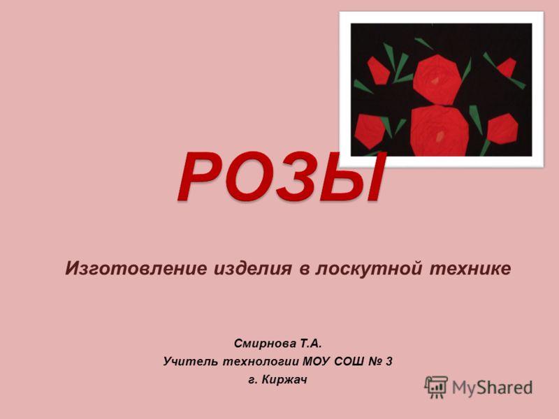 Изготовление изделия в лоскутной технике Смирнова Т.А. Учитель технологии МОУ СОШ 3 г. Киржач