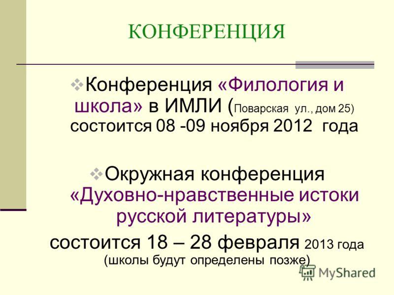КОНФЕРЕНЦИЯ Конференция «Филология и школа» в ИМЛИ ( Поварская ул., дом 25) состоится 08 -09 ноября 2012 года Окружная конференция «Духовно-нравственные истоки русской литературы» состоится 18 – 28 февраля 2013 года (школы будут определены позже)