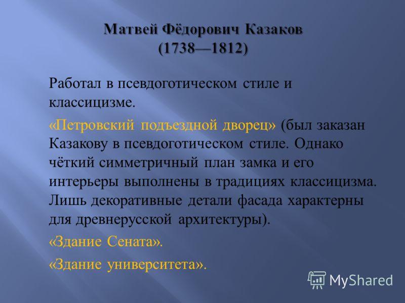 Работал в псевдоготическом стиле и классицизме. « Петровский подъездной дворец » ( был заказан Казакову в псевдоготическом стиле. Однако чёткий симметричный план замка и его интерьеры выполнены в традициях классицизма. Лишь декоративные детали фасада