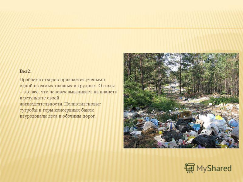 Вед2 : Проблема отходов признается учеными одной из самых главных и трудных. Отходы – это всё, что человек вываливает на планету в результате своей жизнедеятельности. Полиэтиленовые сугробы и горы консервных банок изуродовали леса и обочины дорог.